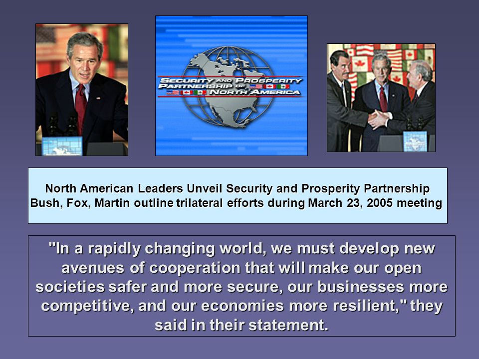 North American Leaders Unveil Security and Prosperity Partnership Bush, Fox, Martin outline trilateral efforts during March 23, 2005 meeting In a rapidly changing world, we must develop new avenues of cooperation that will make our open societies safer and more secure, our businesses more competitive, and our economies more resilient, they said in their statement.