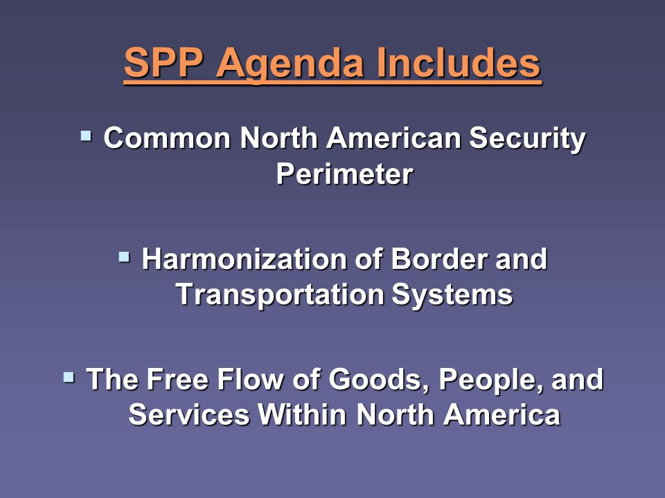 SPP Agenda Includes Common North American Security Perimeter Common North American Security Perimeter Harmonization of Border and Transportation Systems Harmonization of Border and Transportation Systems The Free Flow of Goods, People, and Services Within North America The Free Flow of Goods, People, and Services Within North America