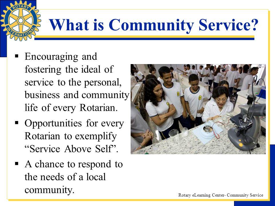 Rotary eLearning Center- Community Service What is Community Service? Encouraging and fostering the ideal of service to the personal, business and com