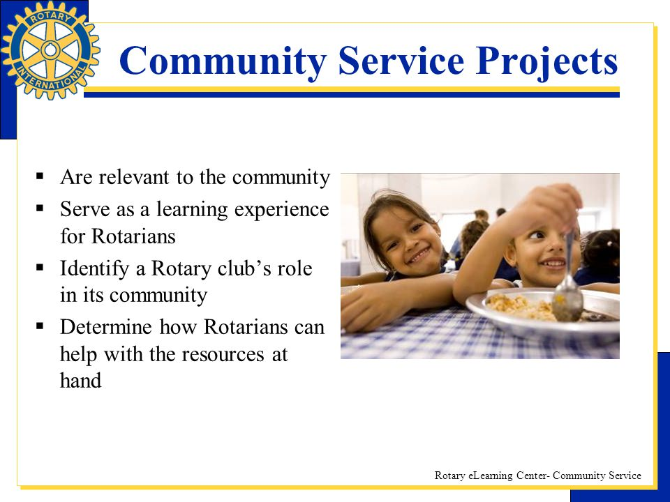 Rotary eLearning Center- Community Service Community Service Projects Are relevant to the community Serve as a learning experience for Rotarians Ident