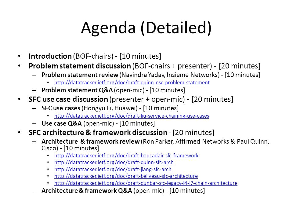 Agenda (Detailed) Introduction (BOF-chairs) - [10 minutes] Problem statement discussion (BOF-chairs + presenter) - [20 minutes] – Problem statement review (Navindra Yadav, Insieme Networks) - [10 minutes] http://datatracker.ietf.org/doc/draft-quinn-nsc-problem-statement – Problem statement Q&A (open-mic) - [10 minutes] SFC use case discussion (presenter + open-mic) - [20 minutes] – SFC use cases (Hongyu Li, Huawei) - [10 minutes] http://datatracker.ietf.org/doc/draft-liu-service-chaining-use-cases – Use case Q&A (open-mic) - [10 minutes] SFC architecture & framework discussion - [20 minutes] – Architecture & framework review (Ron Parker, Affirmed Networks & Paul Quinn, Cisco) - [10 minutes] http://datatracker.ietf.org/doc/draft-boucadair-sfc-framework http://datatracker.ietf.org/doc/draft-quinn-sfc-arch http://datatracker.ietf.org/doc/draft-jiang-sfc-arch http://datatracker.ietf.org/doc/draft-beliveau-sfc-architecture http://datatracker.ietf.org/doc/draft-dunbar-sfc-legacy-l4-l7-chain-architecture – Architecture & framework Q&A (open-mic) - [10 minutes]