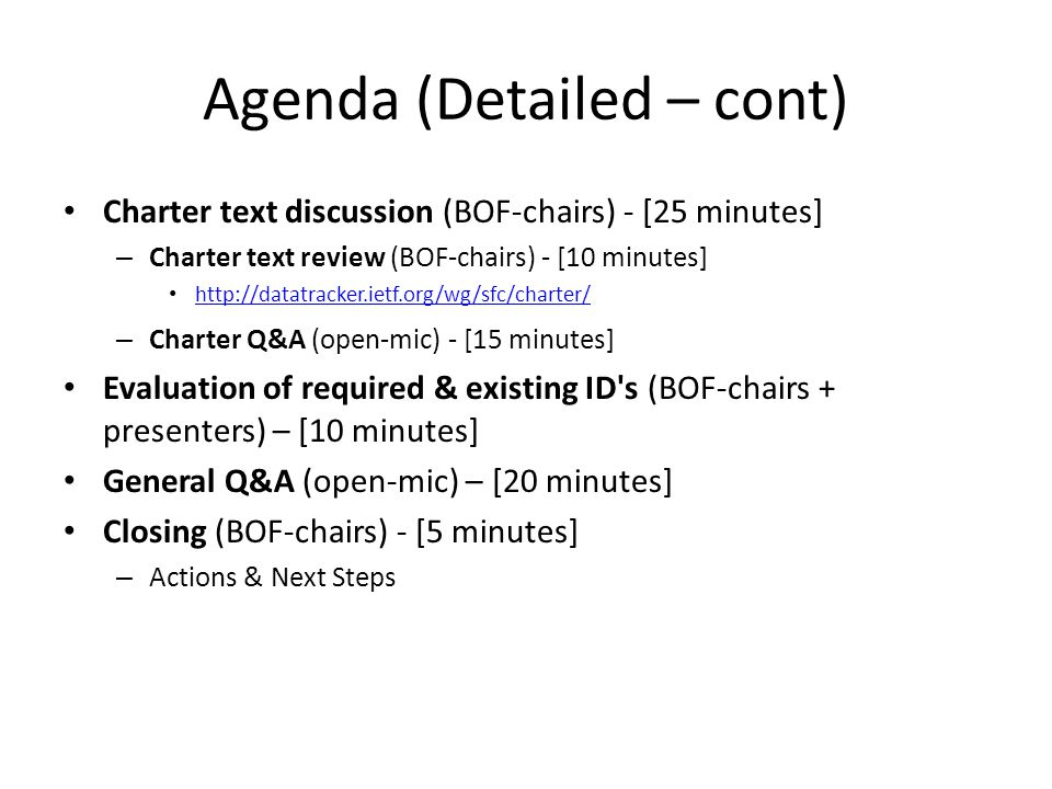 Agenda (Detailed – cont) Charter text discussion (BOF-chairs) - [25 minutes] – Charter text review (BOF-chairs) - [10 minutes] http://datatracker.ietf.org/wg/sfc/charter/ – Charter Q&A (open-mic) - [15 minutes] Evaluation of required & existing ID s (BOF-chairs + presenters) – [10 minutes] General Q&A (open-mic) – [20 minutes] Closing (BOF-chairs) - [5 minutes] – Actions & Next Steps