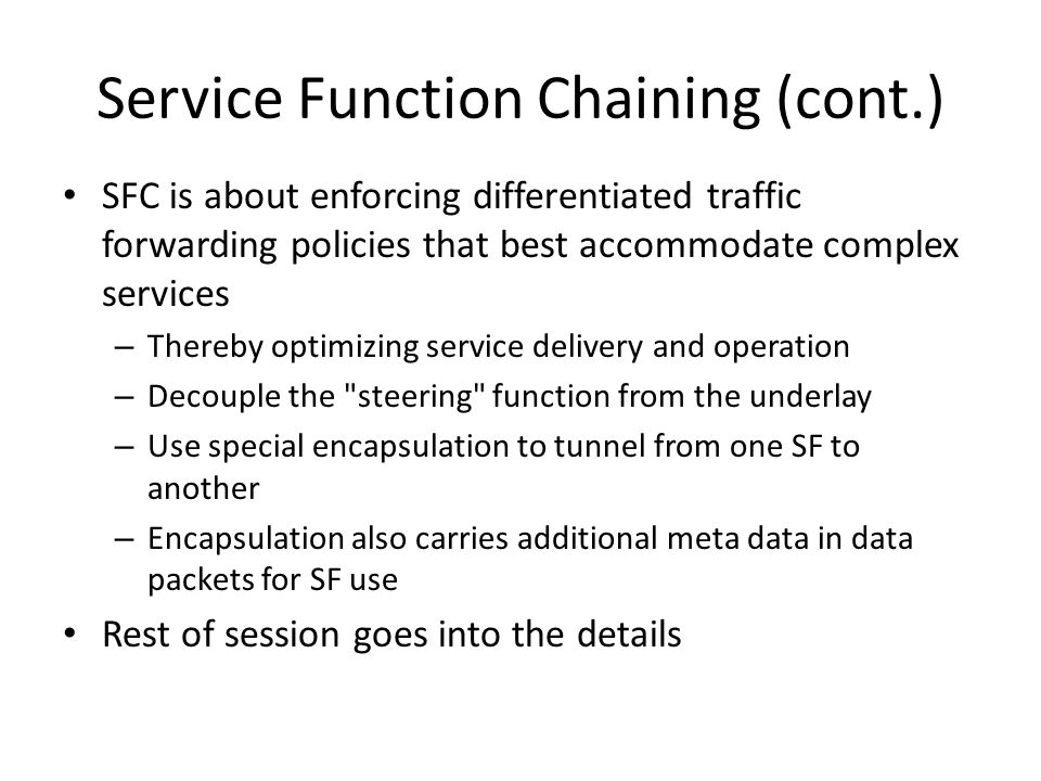 Service Function Chaining (cont.) SFC is about enforcing differentiated traffic forwarding policies that best accommodate complex services – Thereby optimizing service delivery and operation – Decouple the steering function from the underlay – Use special encapsulation to tunnel from one SF to another – Encapsulation also carries additional meta data in data packets for SF use Rest of session goes into the details