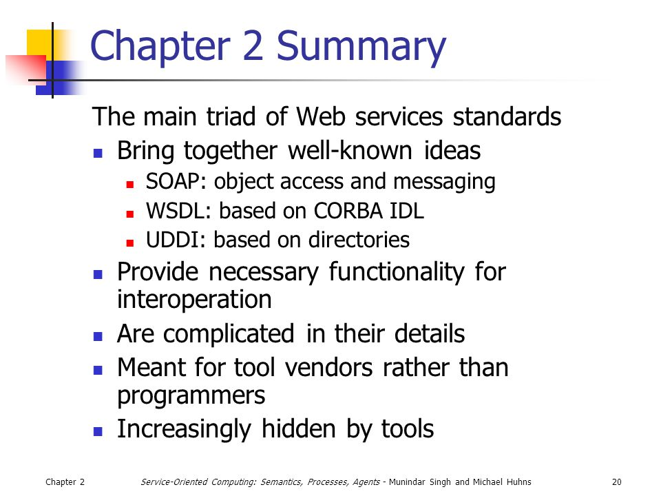 Chapter 220Service-Oriented Computing: Semantics, Processes, Agents - Munindar Singh and Michael Huhns Chapter 2 Summary The main triad of Web services standards Bring together well-known ideas SOAP: object access and messaging WSDL: based on CORBA IDL UDDI: based on directories Provide necessary functionality for interoperation Are complicated in their details Meant for tool vendors rather than programmers Increasingly hidden by tools