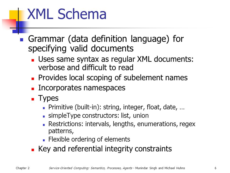 Chapter 26Service-Oriented Computing: Semantics, Processes, Agents - Munindar Singh and Michael Huhns XML Schema Grammar (data definition language) for specifying valid documents Uses same syntax as regular XML documents: verbose and difficult to read Provides local scoping of subelement names Incorporates namespaces Types Primitive (built-in): string, integer, float, date, … simpleType constructors: list, union Restrictions: intervals, lengths, enumerations, regex patterns, Flexible ordering of elements Key and referential integrity constraints