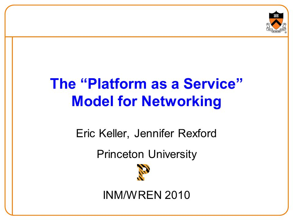 The Platform as a Service Model for Networking Eric Keller, Jennifer Rexford Princeton University INM/WREN 2010