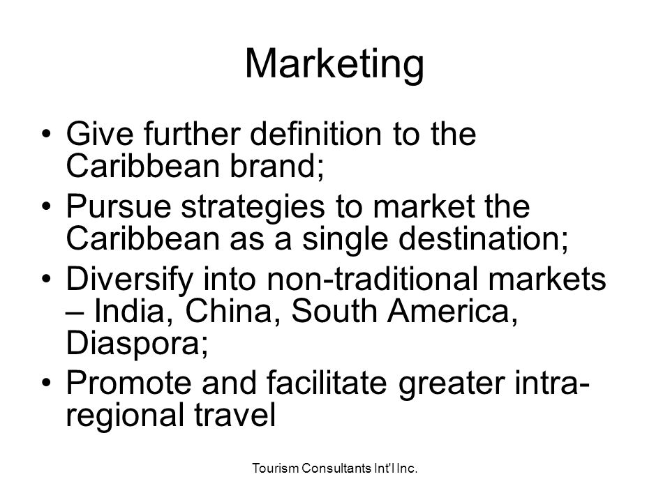 Tourism Consultants Int'l Inc. Marketing Give further definition to the Caribbean brand; Pursue strategies to market the Caribbean as a single destina