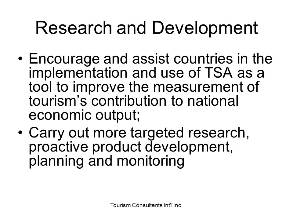 Tourism Consultants Int'l Inc. Research and Development Encourage and assist countries in the implementation and use of TSA as a tool to improve the m