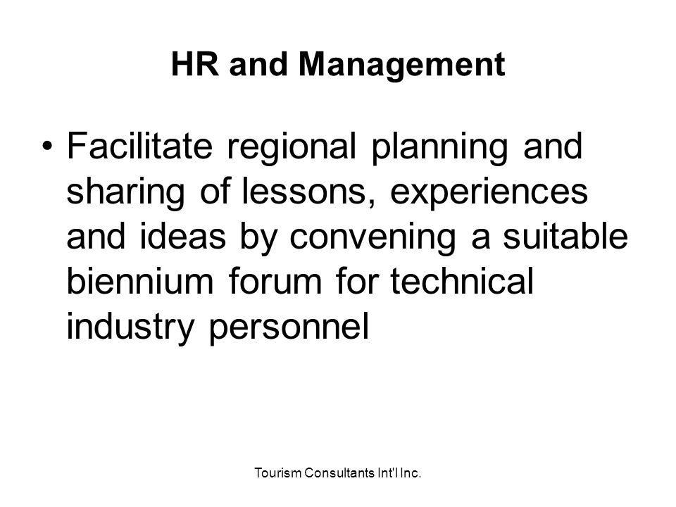 Tourism Consultants Int'l Inc. HR and Management Facilitate regional planning and sharing of lessons, experiences and ideas by convening a suitable bi