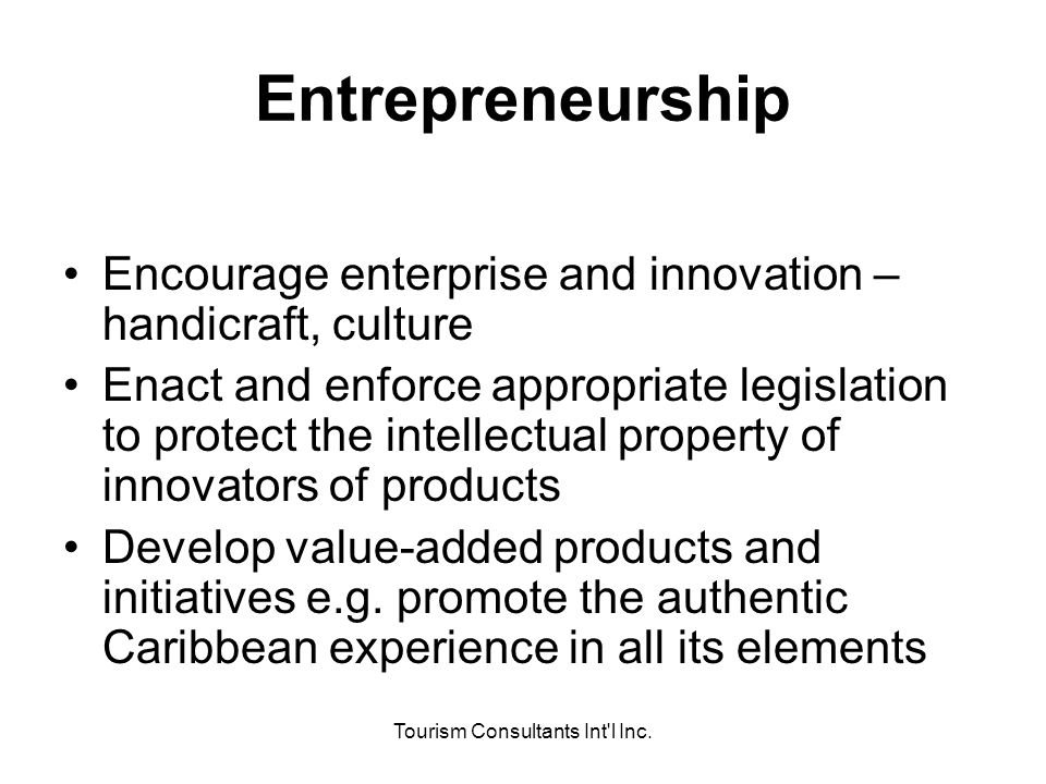 Tourism Consultants Int'l Inc. Entrepreneurship Encourage enterprise and innovation – handicraft, culture Enact and enforce appropriate legislation to