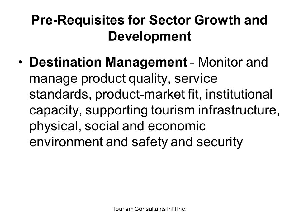 Tourism Consultants Int'l Inc. Pre-Requisites for Sector Growth and Development Destination Management - Monitor and manage product quality, service s