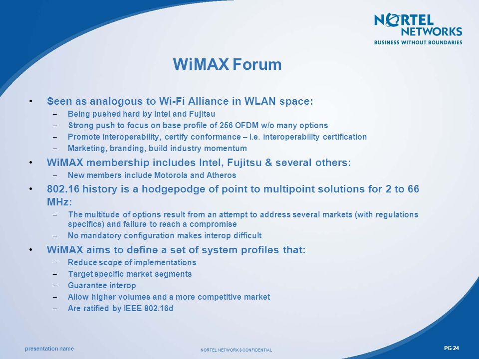 presentation name NORTEL NETWORKS CONFIDENTIAL PG 24 WiMAX Forum Seen as analogous to Wi-Fi Alliance in WLAN space: – Being pushed hard by Intel and Fujitsu – Strong push to focus on base profile of 256 OFDM w/o many options – Promote interoperability, certify conformance – I.e.