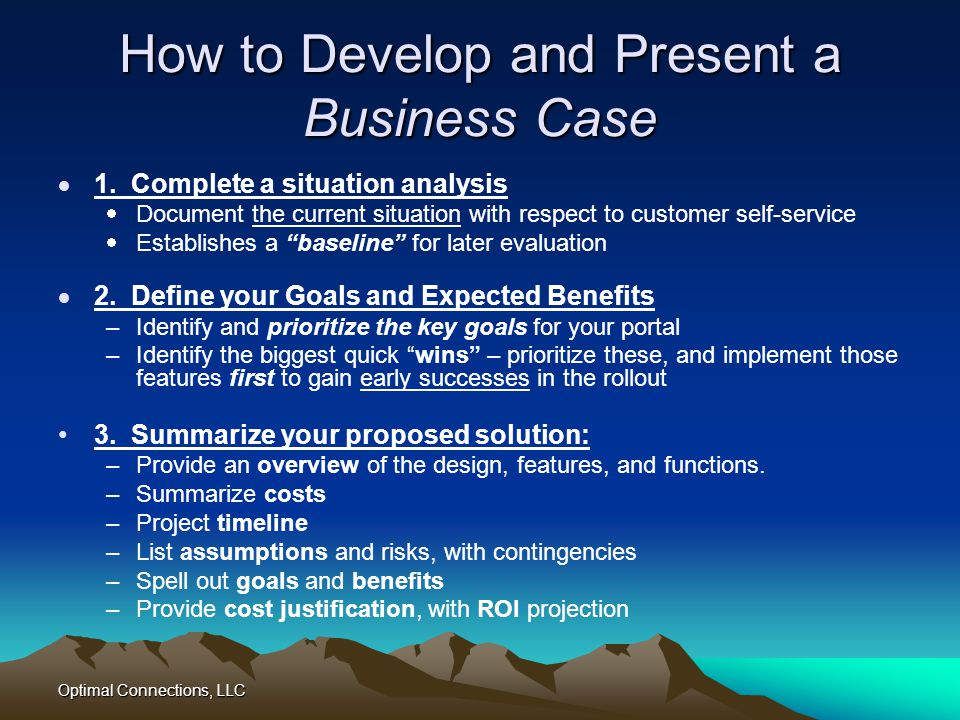 Optimal Connections, LLC How to Develop and Present a Business Case 1. Complete a situation analysis Document the current situation with respect to cu