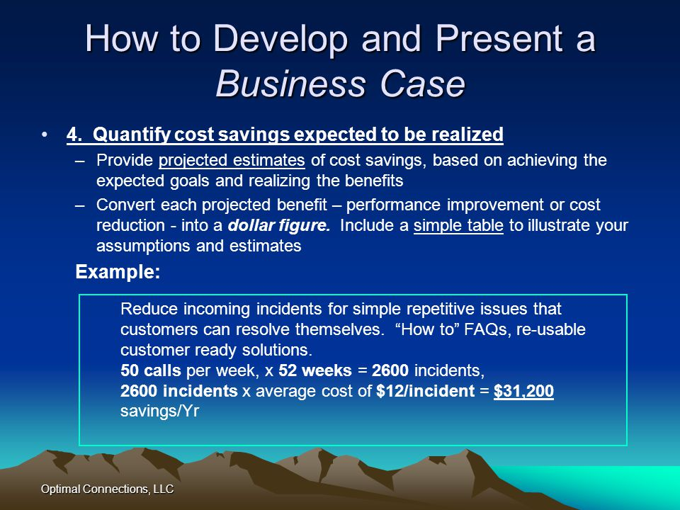 Optimal Connections, LLC How to Develop and Present a Business Case 4. Quantify cost savings expected to be realized –Provide projected estimates of c