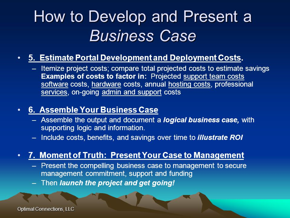Optimal Connections, LLC How to Develop and Present a Business Case 5. Estimate Portal Development and Deployment Costs. –Itemize project costs; compa