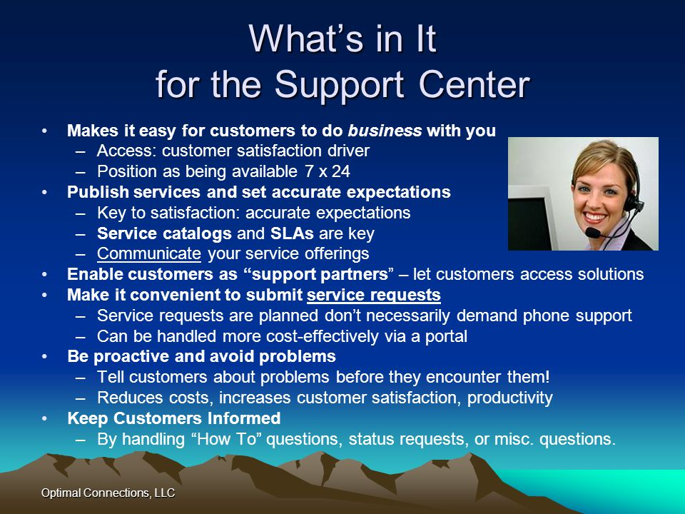 Optimal Connections, LLC Whats in It for the Support Center Makes it easy for customers to do business with you –Access: customer satisfaction driver