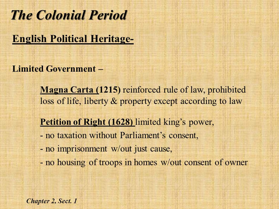 English Political Heritage- Limited Government (contd)– English Bill of Rights (1688) - No divine right to rule - Need Parliaments consent to suspend laws, levy taxes, or maintain Army - Monarch cant intervene in Parliamentary elections - Right to fair & speedy trial by jury of peers - People not subject to cruel & unusual punishments Chapter 2, Sect.