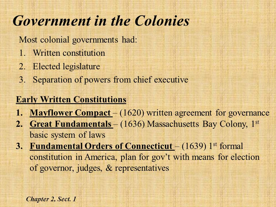 Government in the Colonies Colonial Legislatures Virginia House of Burgesses (1619) – 1 st legislature in America Most other colonies followed Most colonial governments applied the principle of Separation of Powers Chapter 2, Sect.
