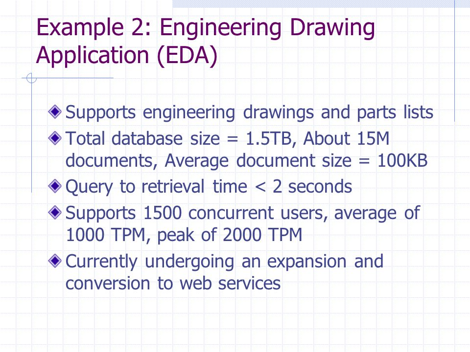 Example 2: Engineering Drawing Application (EDA) Supports engineering drawings and parts lists Total database size = 1.5TB, About 15M documents, Average document size = 100KB Query to retrieval time < 2 seconds Supports 1500 concurrent users, average of 1000 TPM, peak of 2000 TPM Currently undergoing an expansion and conversion to web services