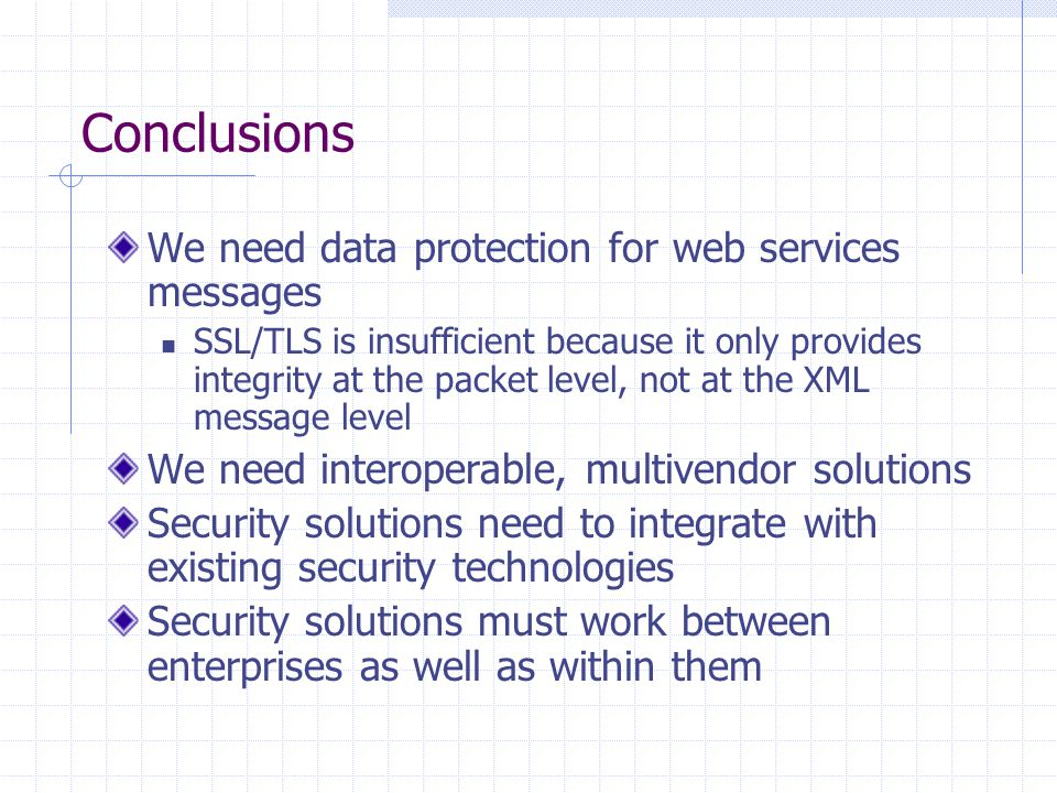 Conclusions We need data protection for web services messages SSL/TLS is insufficient because it only provides integrity at the packet level, not at the XML message level We need interoperable, multivendor solutions Security solutions need to integrate with existing security technologies Security solutions must work between enterprises as well as within them