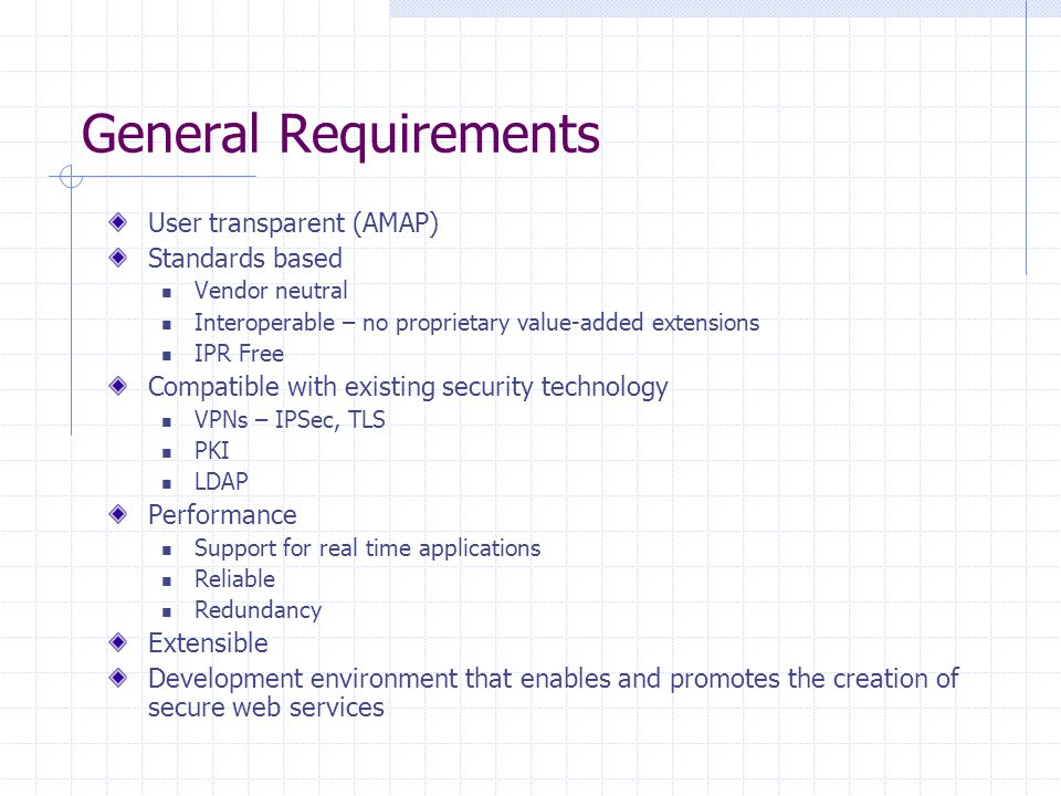 General Requirements User transparent (AMAP) Standards based Vendor neutral Interoperable – no proprietary value-added extensions IPR Free Compatible with existing security technology VPNs – IPSec, TLS PKI LDAP Performance Support for real time applications Reliable Redundancy Extensible Development environment that enables and promotes the creation of secure web services