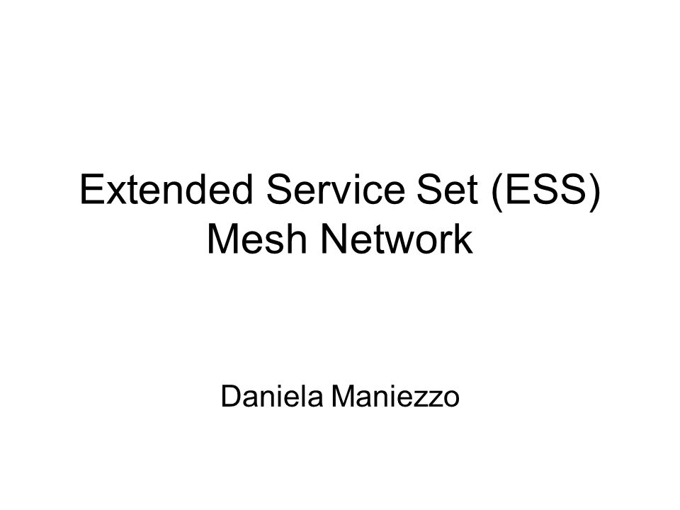 Extended Service Set (ESS) Mesh Network Daniela Maniezzo