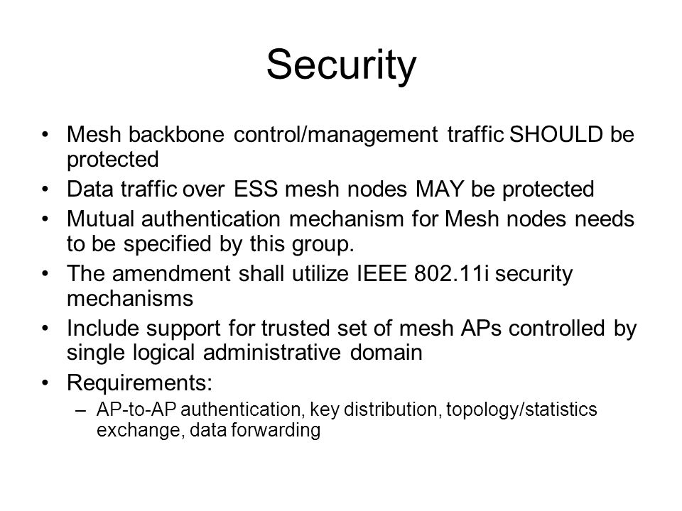 Security Mesh backbone control/management traffic SHOULD be protected Data traffic over ESS mesh nodes MAY be protected Mutual authentication mechanism for Mesh nodes needs to be specified by this group.