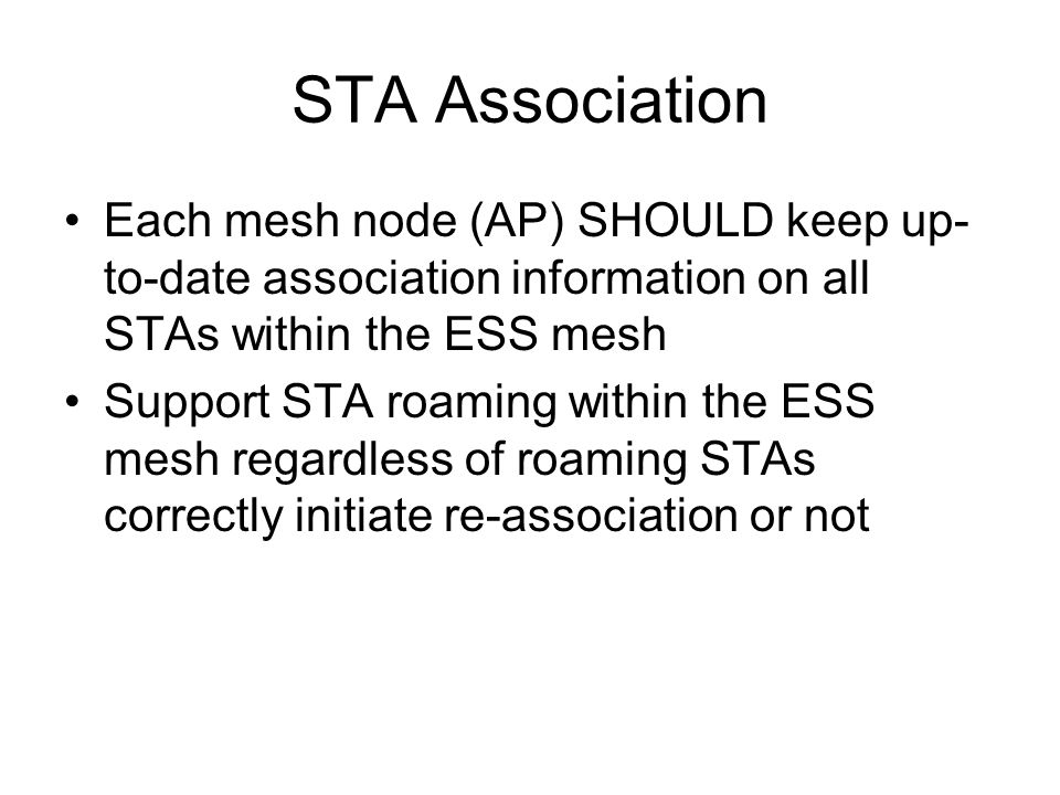 STA Association Each mesh node (AP) SHOULD keep up- to-date association information on all STAs within the ESS mesh Support STA roaming within the ESS mesh regardless of roaming STAs correctly initiate re-association or not