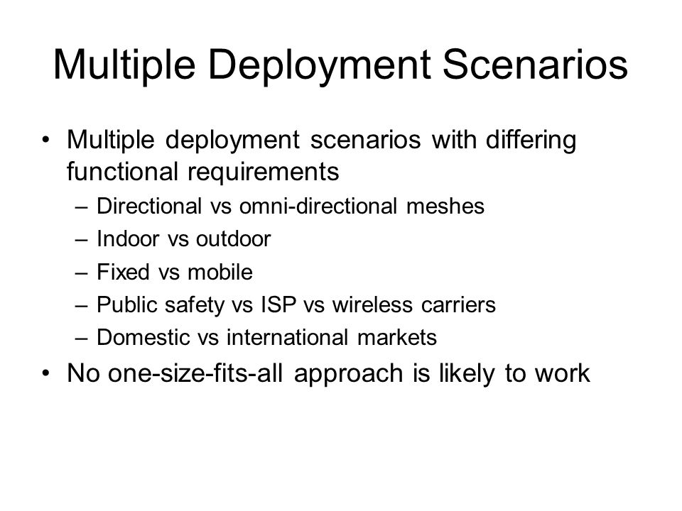 Multiple Deployment Scenarios Multiple deployment scenarios with differing functional requirements –Directional vs omni-directional meshes –Indoor vs outdoor –Fixed vs mobile –Public safety vs ISP vs wireless carriers –Domestic vs international markets No one-size-fits-all approach is likely to work