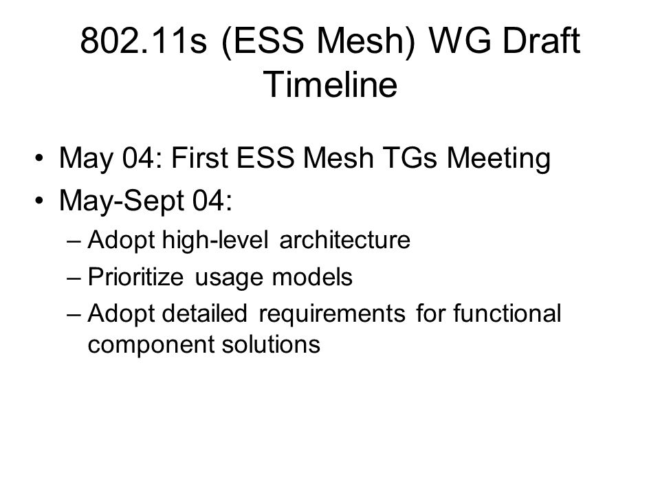 802.11s (ESS Mesh) WG Draft Timeline May 04: First ESS Mesh TGs Meeting May-Sept 04: –Adopt high-level architecture –Prioritize usage models –Adopt detailed requirements for functional component solutions