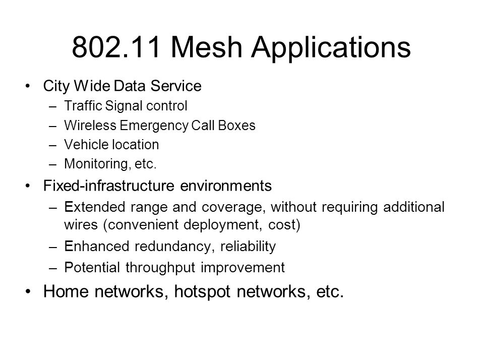 802.11 Mesh Applications City Wide Data Service –Traffic Signal control –Wireless Emergency Call Boxes –Vehicle location –Monitoring, etc.