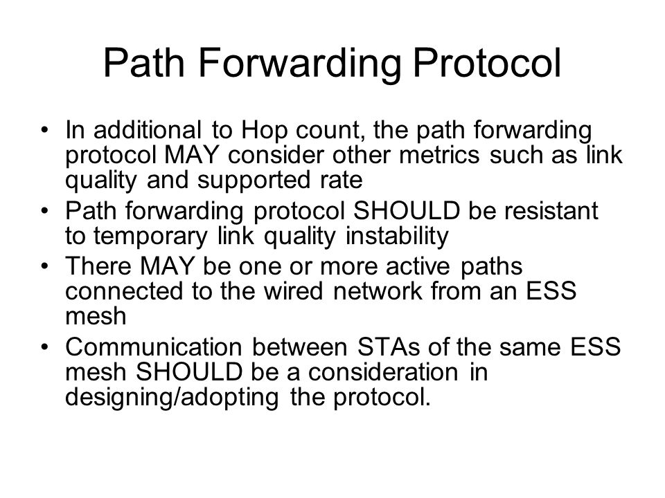 Path Forwarding Protocol In additional to Hop count, the path forwarding protocol MAY consider other metrics such as link quality and supported rate Path forwarding protocol SHOULD be resistant to temporary link quality instability There MAY be one or more active paths connected to the wired network from an ESS mesh Communication between STAs of the same ESS mesh SHOULD be a consideration in designing/adopting the protocol.