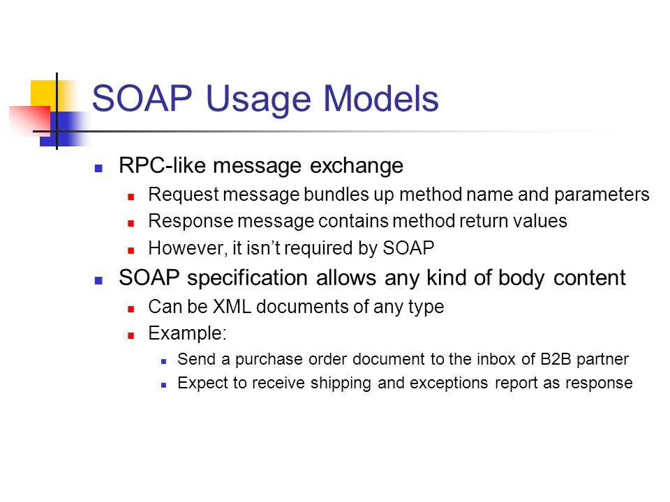 SOAP Usage Models RPC-like message exchange Request message bundles up method name and parameters Response message contains method return values However, it isnt required by SOAP SOAP specification allows any kind of body content Can be XML documents of any type Example: Send a purchase order document to the inbox of B2B partner Expect to receive shipping and exceptions report as response