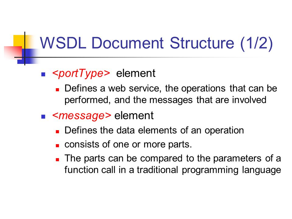 WSDL Document Structure (1/2) element Defines a web service, the operations that can be performed, and the messages that are involved element Defines the data elements of an operation consists of one or more parts.
