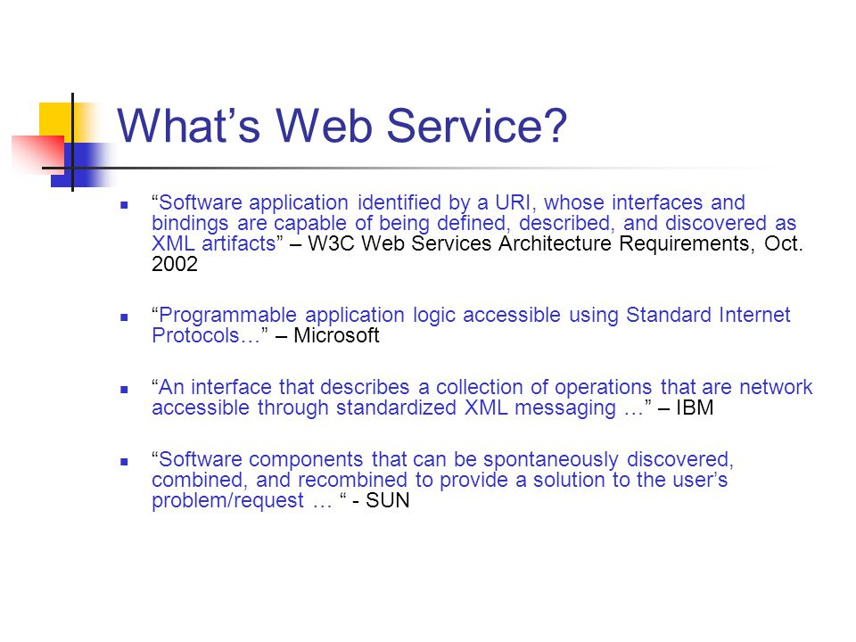 Whats Web Service? Software application identified by a URI, whose interfaces and bindings are capable of being defined, described, and discovered as
