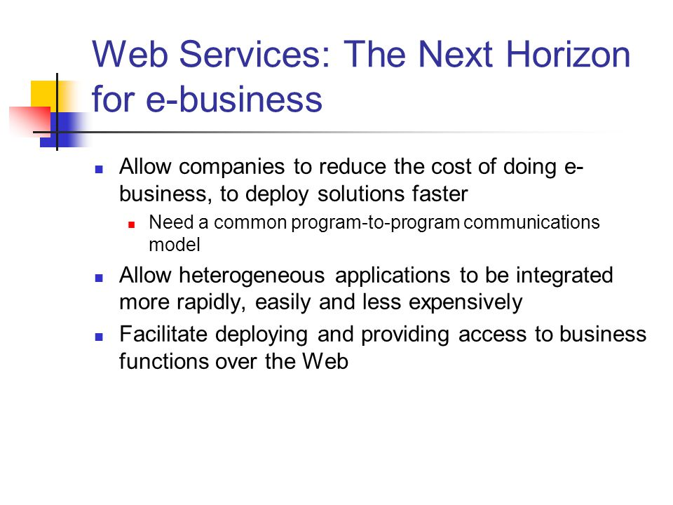 Web Services: The Next Horizon for e-business Allow companies to reduce the cost of doing e- business, to deploy solutions faster Need a common program-to-program communications model Allow heterogeneous applications to be integrated more rapidly, easily and less expensively Facilitate deploying and providing access to business functions over the Web