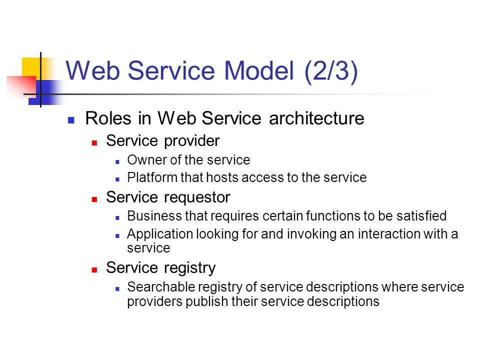 Web Service Model (2/3) Roles in Web Service architecture Service provider Owner of the service Platform that hosts access to the service Service requestor Business that requires certain functions to be satisfied Application looking for and invoking an interaction with a service Service registry Searchable registry of service descriptions where service providers publish their service descriptions