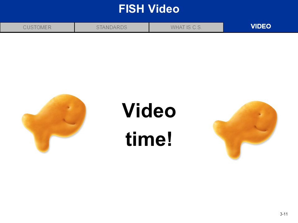 CUSTOMERVIDEOSTANDARDSWHAT IS C.S. 3-11 FISH Video VIDEO Video time!