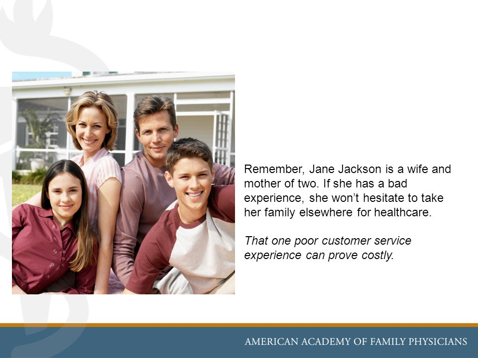 Remember, Jane Jackson is a wife and mother of two. If she has a bad experience, she wont hesitate to take her family elsewhere for healthcare. That o
