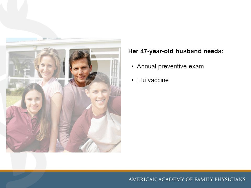 Her 47-year-old husband needs: Annual preventive exam Flu vaccine