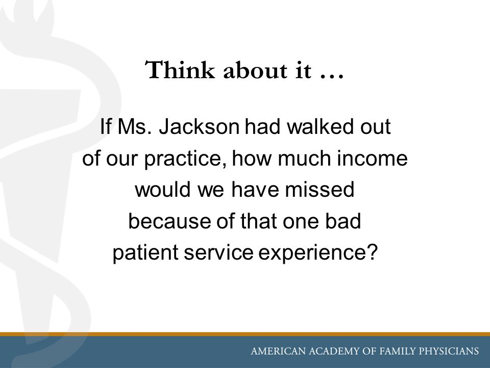 Think about it … If Ms. Jackson had walked out of our practice, how much income would we have missed because of that one bad patient service experienc