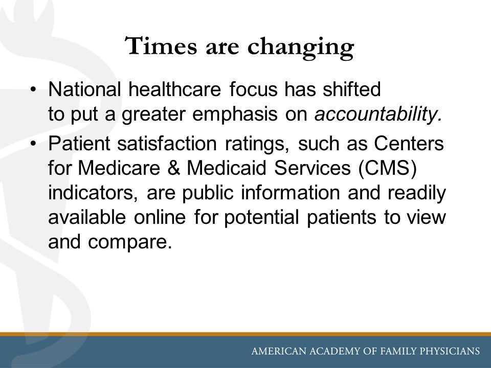 Times are changing National healthcare focus has shifted to put a greater emphasis on accountability. Patient satisfaction ratings, such as Centers fo