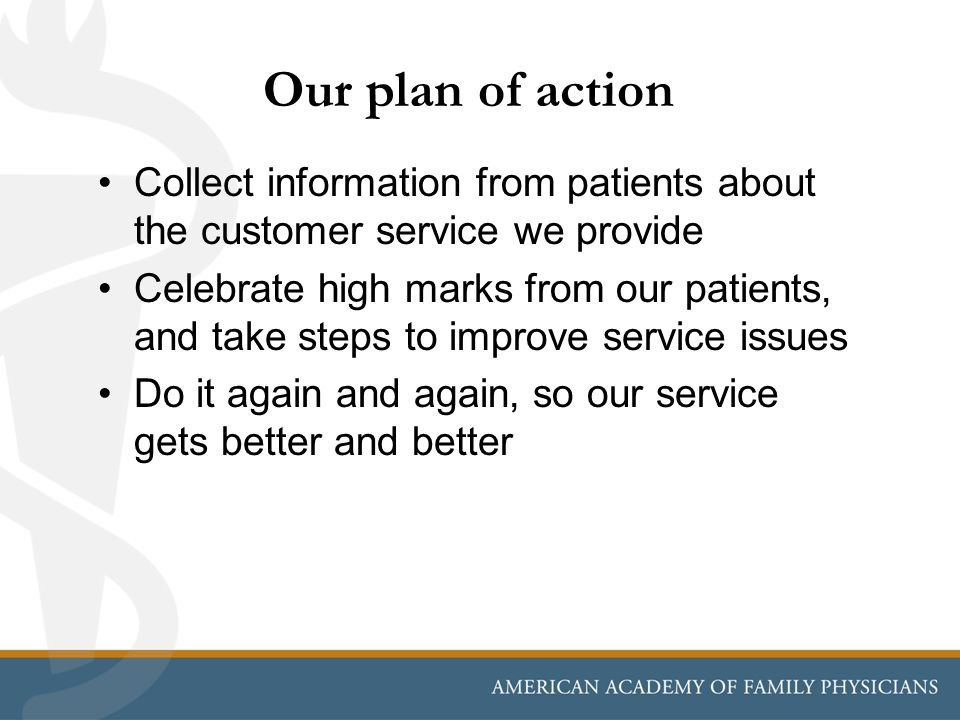 Our plan of action Collect information from patients about the customer service we provide Celebrate high marks from our patients, and take steps to i
