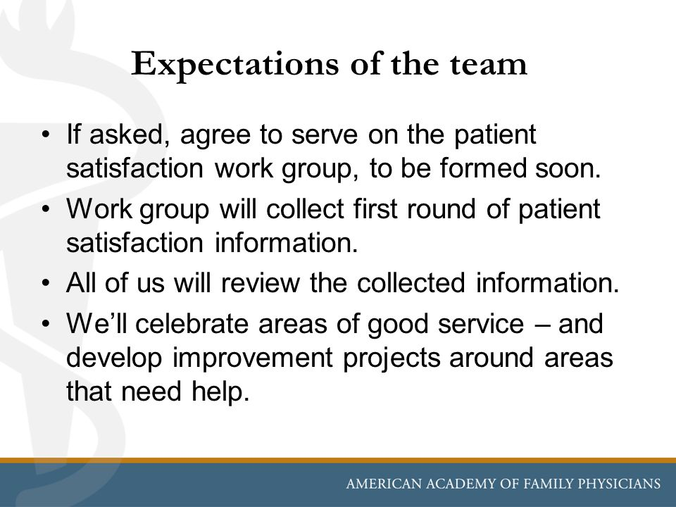 Expectations of the team If asked, agree to serve on the patient satisfaction work group, to be formed soon. Work group will collect first round of pa
