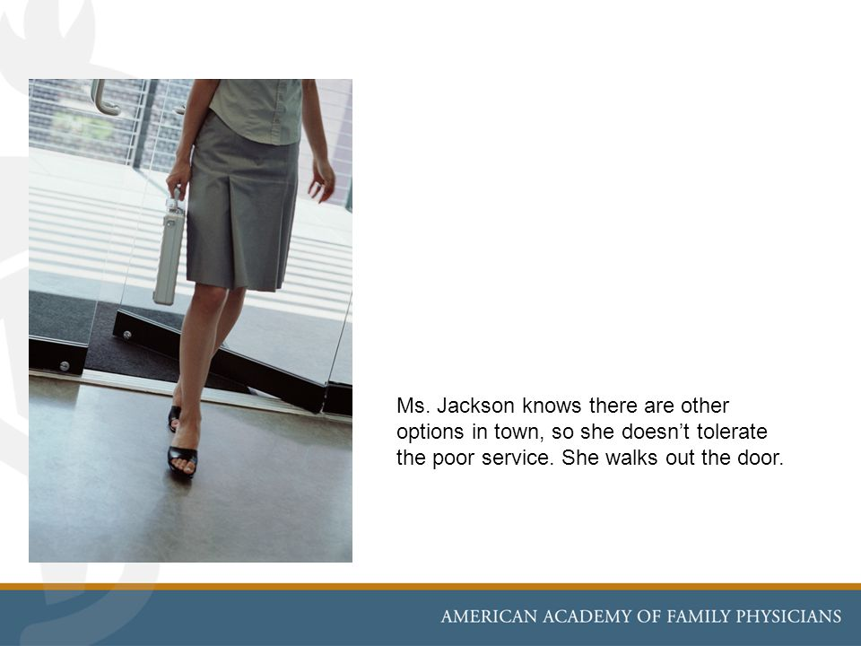 Ms. Jackson knows there are other options in town, so she doesnt tolerate the poor service. She walks out the door.