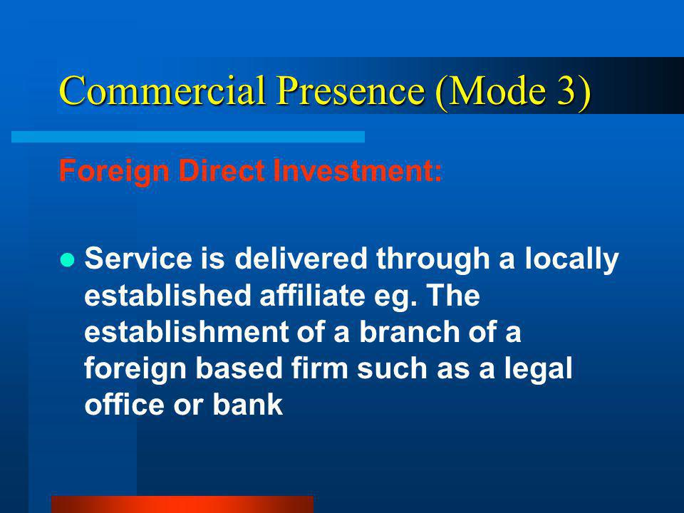 Commercial Presence (Mode 3) Foreign Direct Investment: Service is delivered through a locally established affiliate eg.