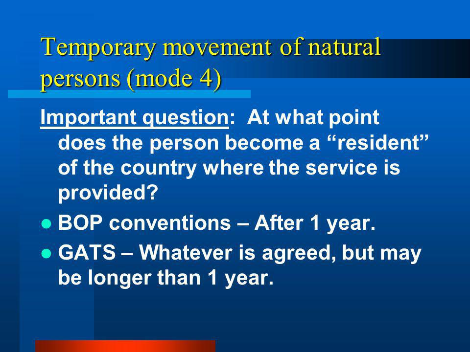 Temporary movement of natural persons (mode 4) Important question: At what point does the person become a resident of the country where the service is provided.
