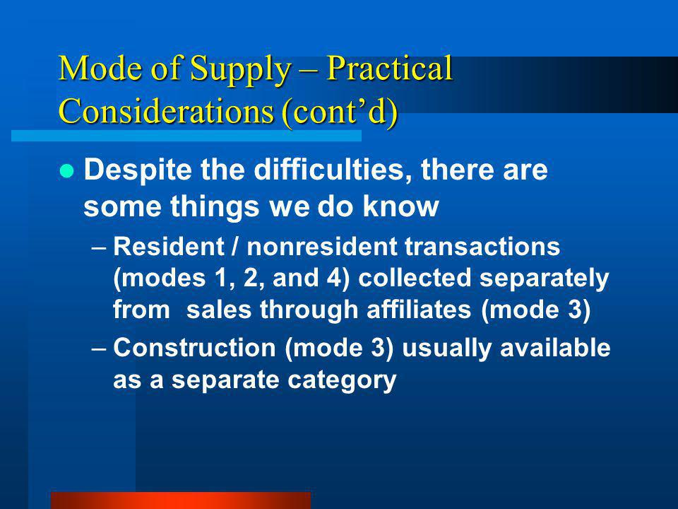 Mode of Supply – Practical Considerations (contd) Despite the difficulties, there are some things we do know –Resident / nonresident transactions (modes 1, 2, and 4) collected separately from sales through affiliates (mode 3) –Construction (mode 3) usually available as a separate category