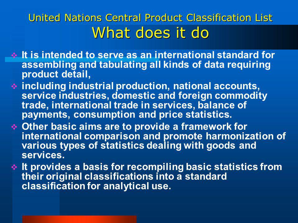 United Nations Central Product Classification List What does it do It is intended to serve as an international standard for assembling and tabulating all kinds of data requiring product detail, including industrial production, national accounts, service industries, domestic and foreign commodity trade, international trade in services, balance of payments, consumption and price statistics.