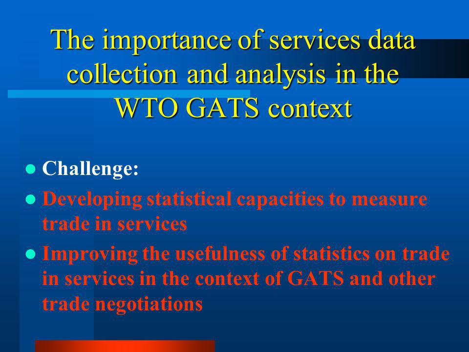 The importance of services data collection and analysis in the WTO GATS context Challenge: Developing statistical capacities to measure trade in services Improving the usefulness of statistics on trade in services in the context of GATS and other trade negotiations